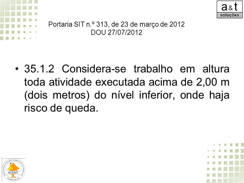 Portaria SIT n.º 313, de 23 de março de 2012 DOU 27/07/2012 35.1.2 Considera-se trabalho em altura toda atividade executada acima de 2,00 m (dois metr