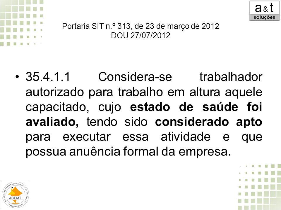 35.4.1.2 Cabe ao empregador avaliar o estado de saúde dos trabalhadores que exercem atividades em altura, garantindo que: a) os exames e a sistemática de avaliação sejam partes integrantes do Programa de Controle Médico de Saúde Ocupacional - PCMSO, devendo estar nele consignados; b) a avaliação seja efetuada periodicamente, considerando os riscos envolvidos em cada situação; Portaria SIT n.º 313, de 23 de março de 2012 DOU 27/07/2012