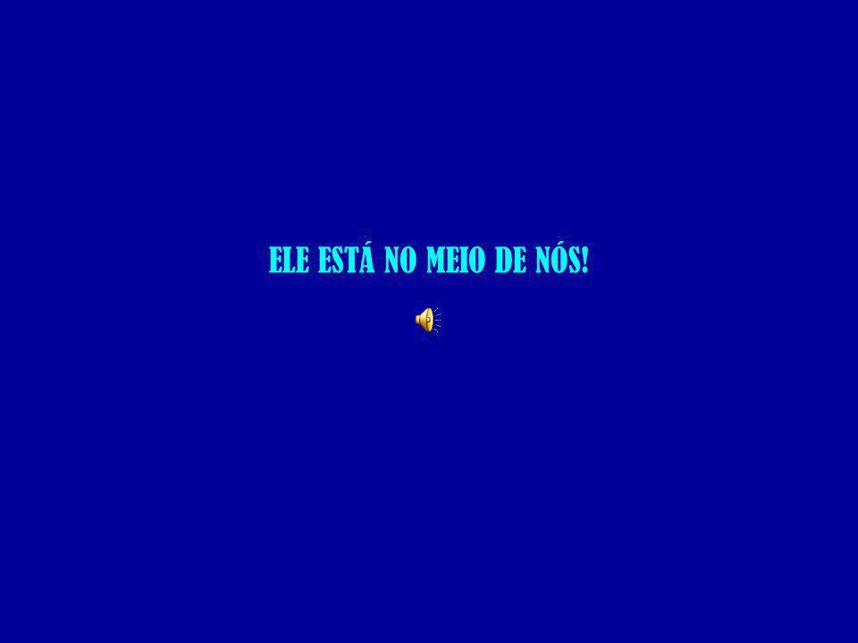 ELE ESTÁ NO MEIO DE NÓS!