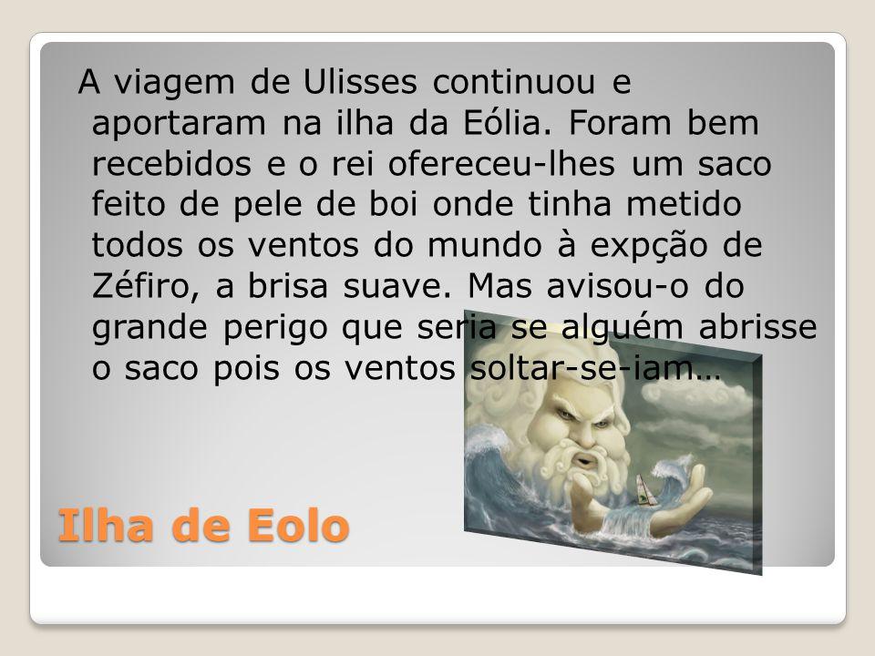 Ilha de Eolo A viagem de Ulisses continuou e aportaram na ilha da Eólia. Foram bem recebidos e o rei ofereceu-lhes um saco feito de pele de boi onde t
