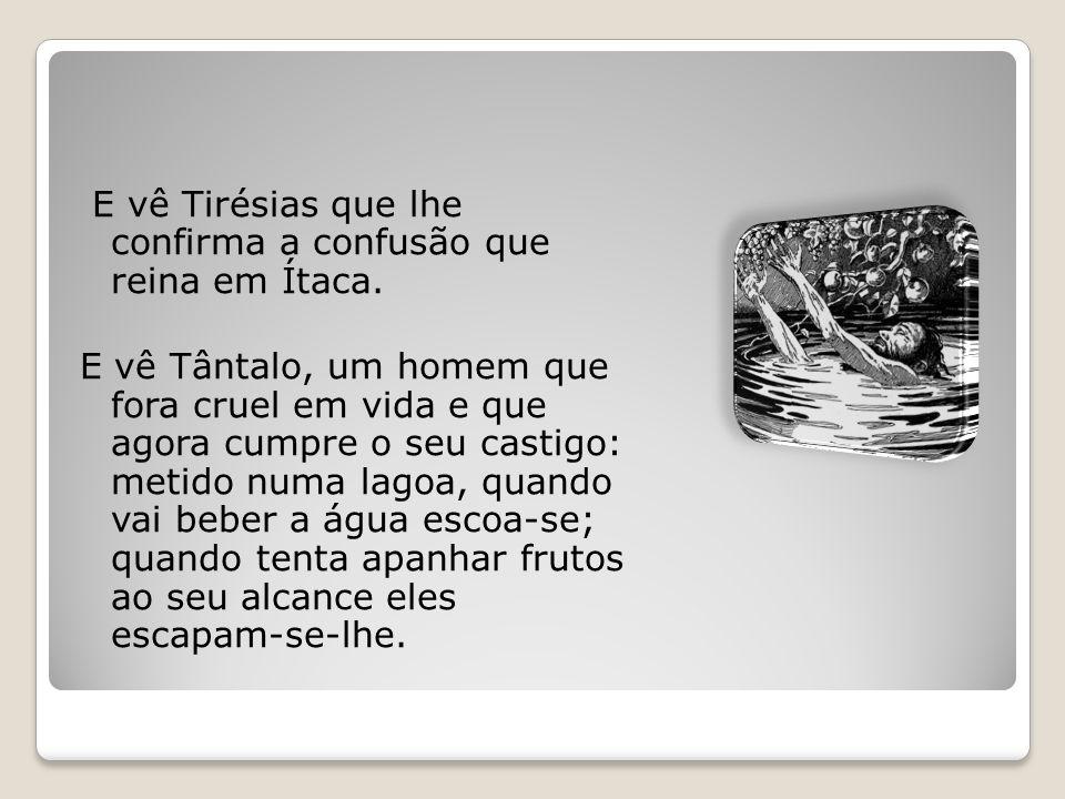 E vê Tirésias que lhe confirma a confusão que reina em Ítaca. E vê Tântalo, um homem que fora cruel em vida e que agora cumpre o seu castigo: metido n