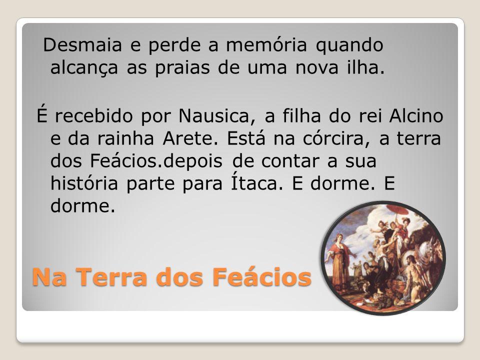 Na Terra dos Feácios Desmaia e perde a memória quando alcança as praias de uma nova ilha. É recebido por Nausica, a filha do rei Alcino e da rainha Ar