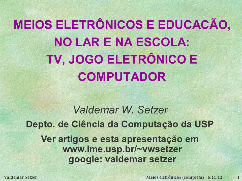 Valdemar SetzerMeios eletrônicos (completa) - 6/11/121 MEIOS ELETRÔNICOS E EDUCACÃO, NO LAR E NA ESCOLA: TV, JOGO ELETRÔNICO E COMPUTADOR Valdemar W.