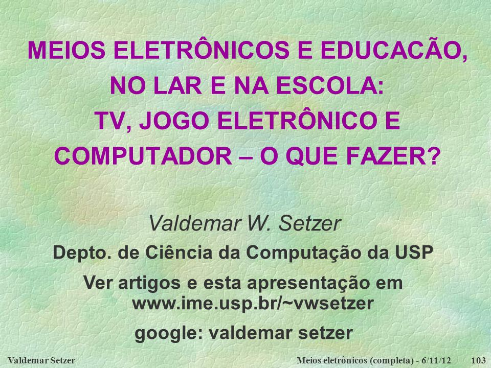 Valdemar SetzerMeios eletrônicos (completa) - 6/11/12103 MEIOS ELETRÔNICOS E EDUCACÃO, NO LAR E NA ESCOLA: TV, JOGO ELETRÔNICO E COMPUTADOR – O QUE FA