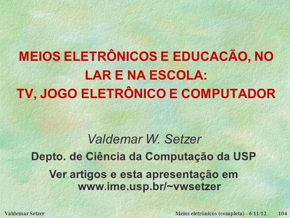 Valdemar SetzerMeios eletrônicos (completa) - 6/11/12104 MEIOS ELETRÔNICOS E EDUCACÃO, NO LAR E NA ESCOLA: TV, JOGO ELETRÔNICO E COMPUTADOR Valdemar W.