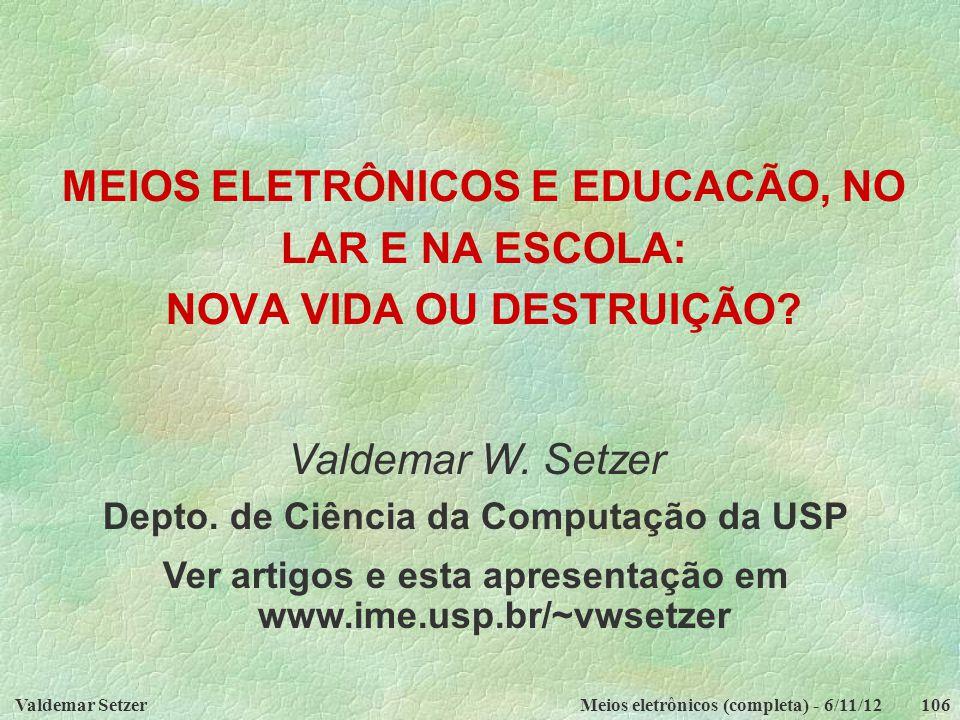 Valdemar SetzerMeios eletrônicos (completa) - 6/11/12106 MEIOS ELETRÔNICOS E EDUCACÃO, NO LAR E NA ESCOLA: NOVA VIDA OU DESTRUIÇÃO? Valdemar W. Setzer