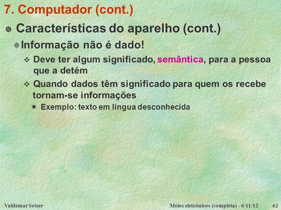 Valdemar SetzerMeios eletrônicos (completa) - 6/11/1262 7. Computador (cont.)  Características do aparelho (cont.)  Informação não é dado!  Deve te