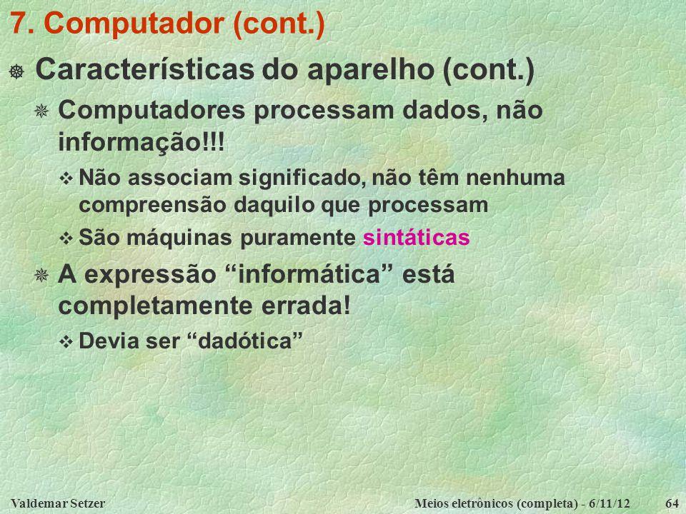Valdemar SetzerMeios eletrônicos (completa) - 6/11/1264 7. Computador (cont.)  Características do aparelho (cont.)  Computadores processam dados, nã
