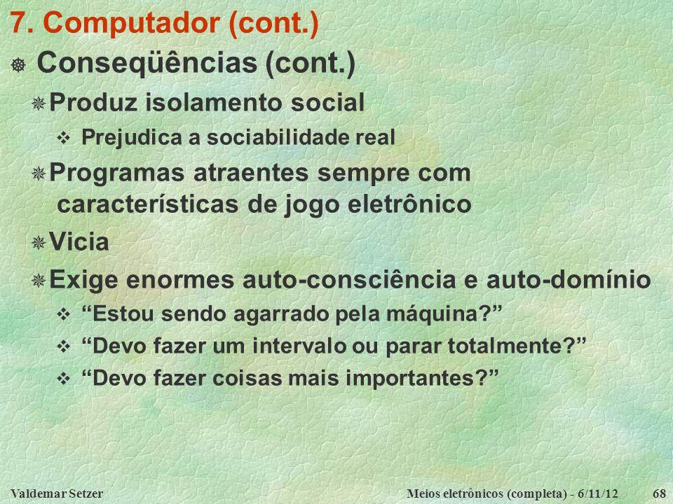 Valdemar SetzerMeios eletrônicos (completa) - 6/11/1268 7. Computador (cont.)  Conseqüências (cont.)  Produz isolamento social  Prejudica a sociabi