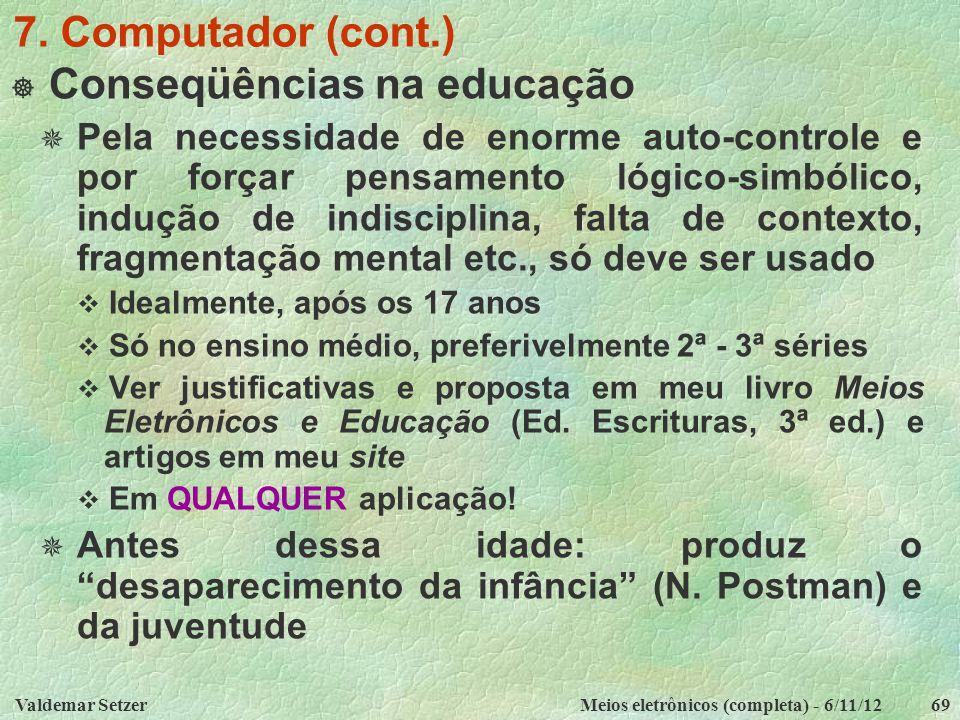 Valdemar SetzerMeios eletrônicos (completa) - 6/11/1269 7. Computador (cont.)  Conseqüências na educação  Pela necessidade de enorme auto-controle e