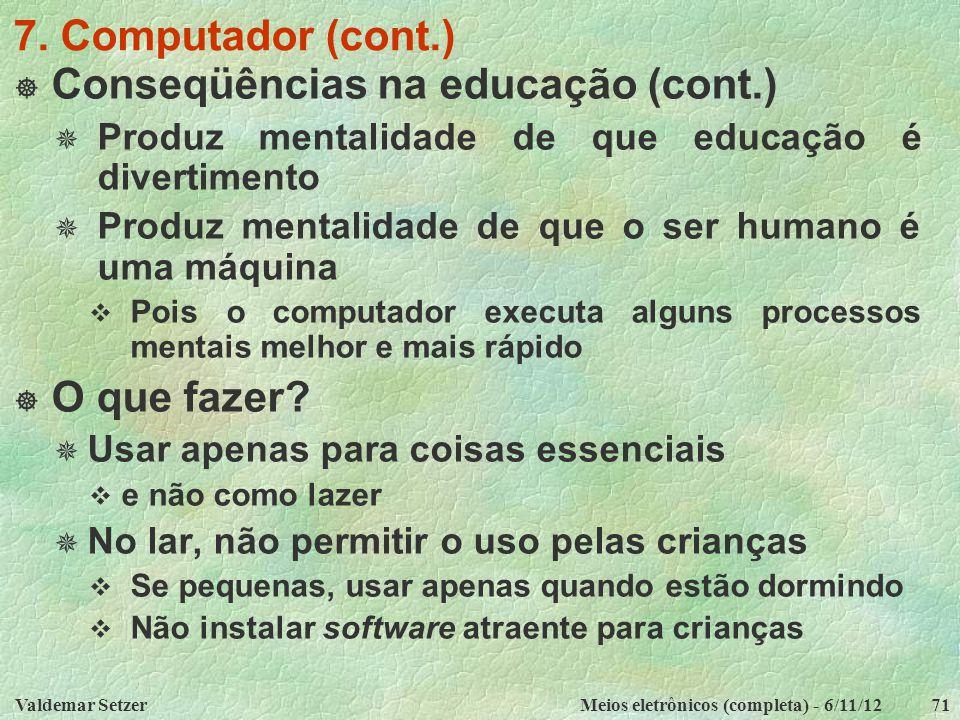 Valdemar SetzerMeios eletrônicos (completa) - 6/11/1271 7. Computador (cont.)  Conseqüências na educação (cont.)  Produz mentalidade de que educação