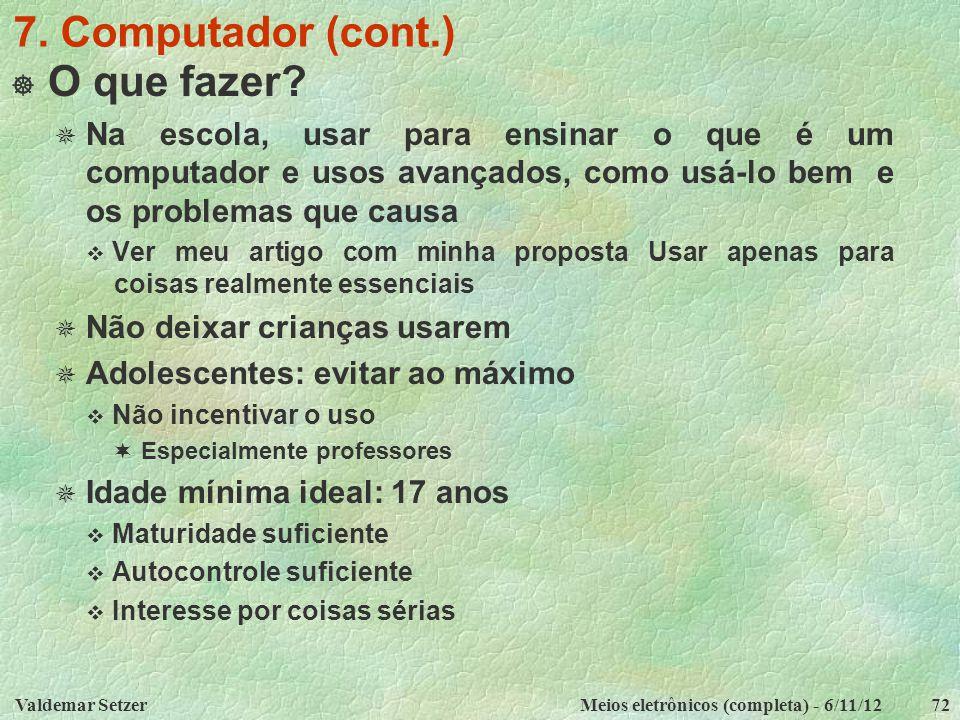 Valdemar SetzerMeios eletrônicos (completa) - 6/11/1272 7. Computador (cont.)  O que fazer?  Na escola, usar para ensinar o que é um computador e us