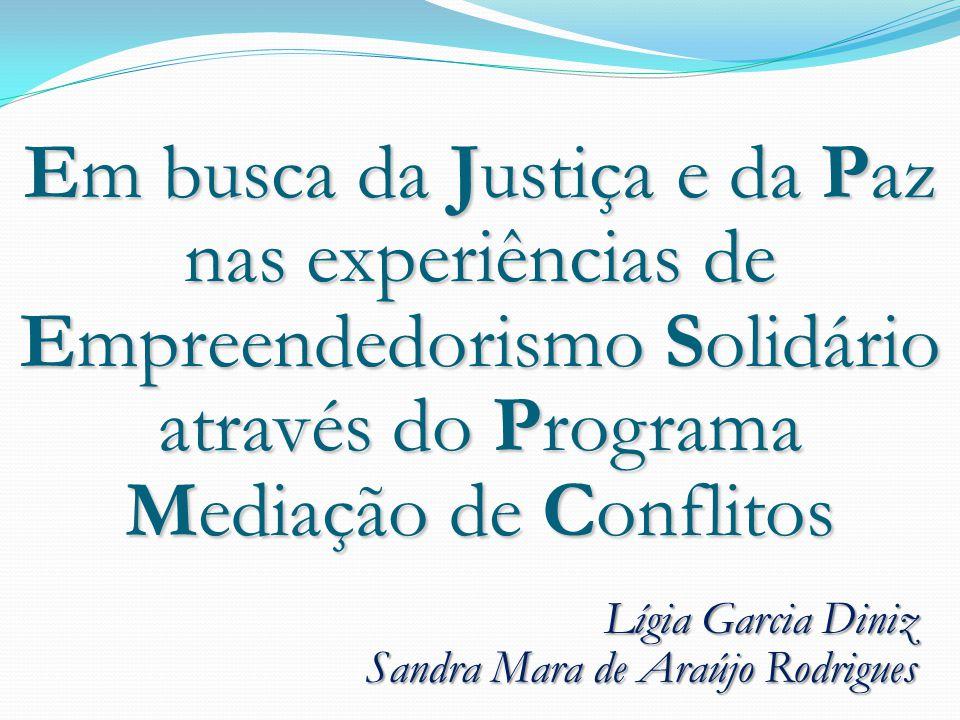 Lígia Garcia Diniz Sandra Mara de Araújo Rodrigues Em busca da Justiça e da Paz nas experiências de Empreendedorismo Solidário através do Programa Mediação de Conflitos