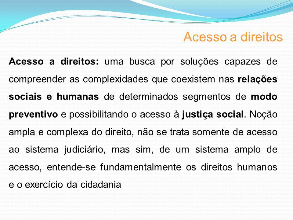 Acesso a direitos Acesso a direitos: uma busca por soluções capazes de compreender as complexidades que coexistem nas relações sociais e humanas de determinados segmentos de modo preventivo e possibilitando o acesso à justiça social.