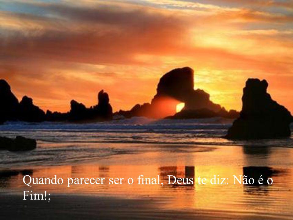 Quando parecer ser o final, Deus te diz: Não é o Fim!;