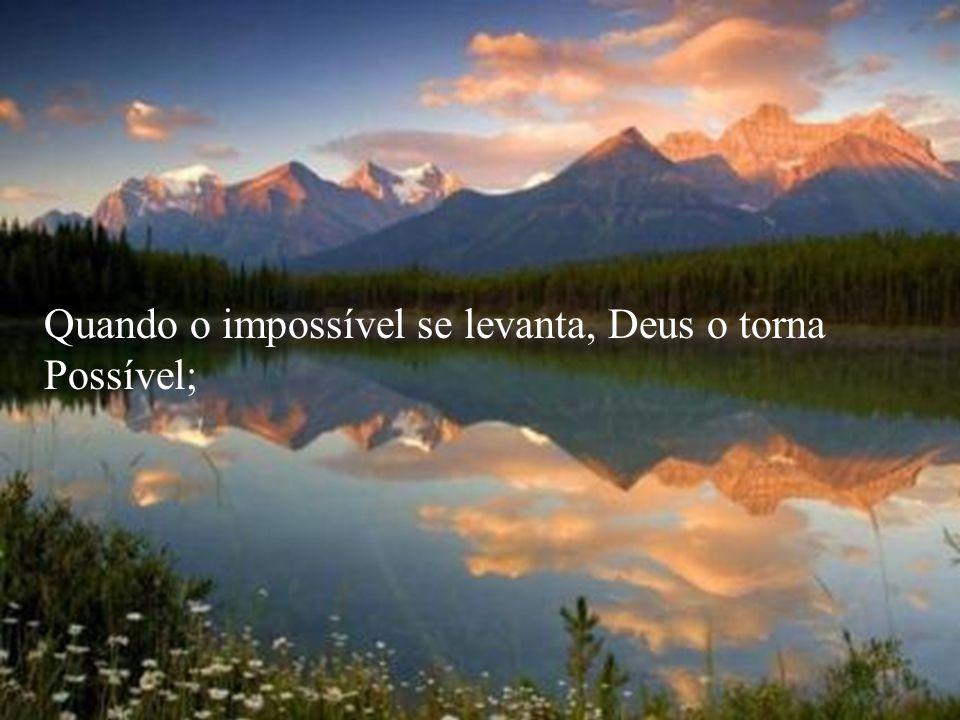 Quando o impossível se levanta, Deus o torna Possível;