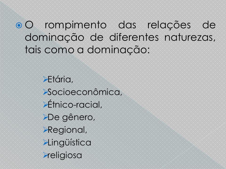  O rompimento das relações de dominação de diferentes naturezas, tais como a dominação:  Etária,  Socioeconômica,  Étnico-racial,  De gênero,  Regional,  Lingüística  religiosa