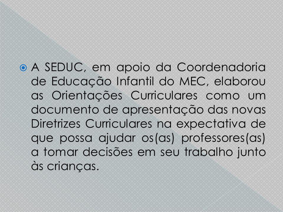 A SEDUC, em apoio da Coordenadoria de Educação Infantil do MEC, elaborou as Orientações Curriculares como um documento de apresentação das novas Dir