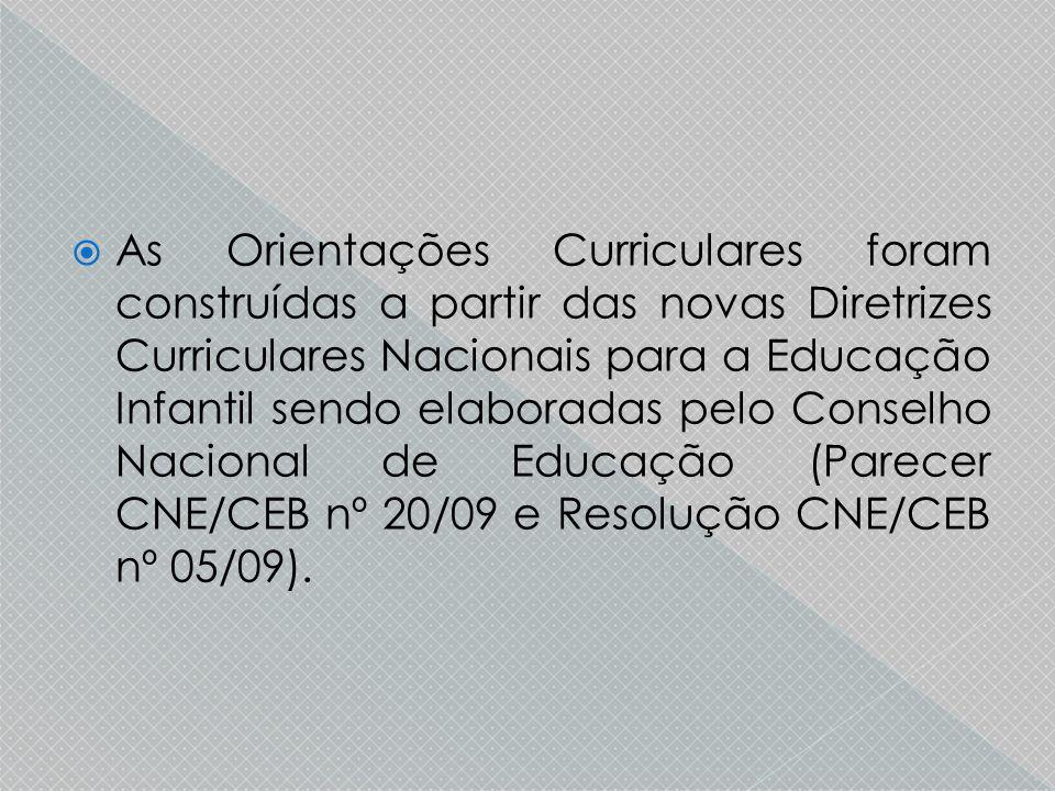  As Orientações Curriculares foram construídas a partir das novas Diretrizes Curriculares Nacionais para a Educação Infantil sendo elaboradas pelo Conselho Nacional de Educação (Parecer CNE/CEB nº 20/09 e Resolução CNE/CEB nº 05/09).