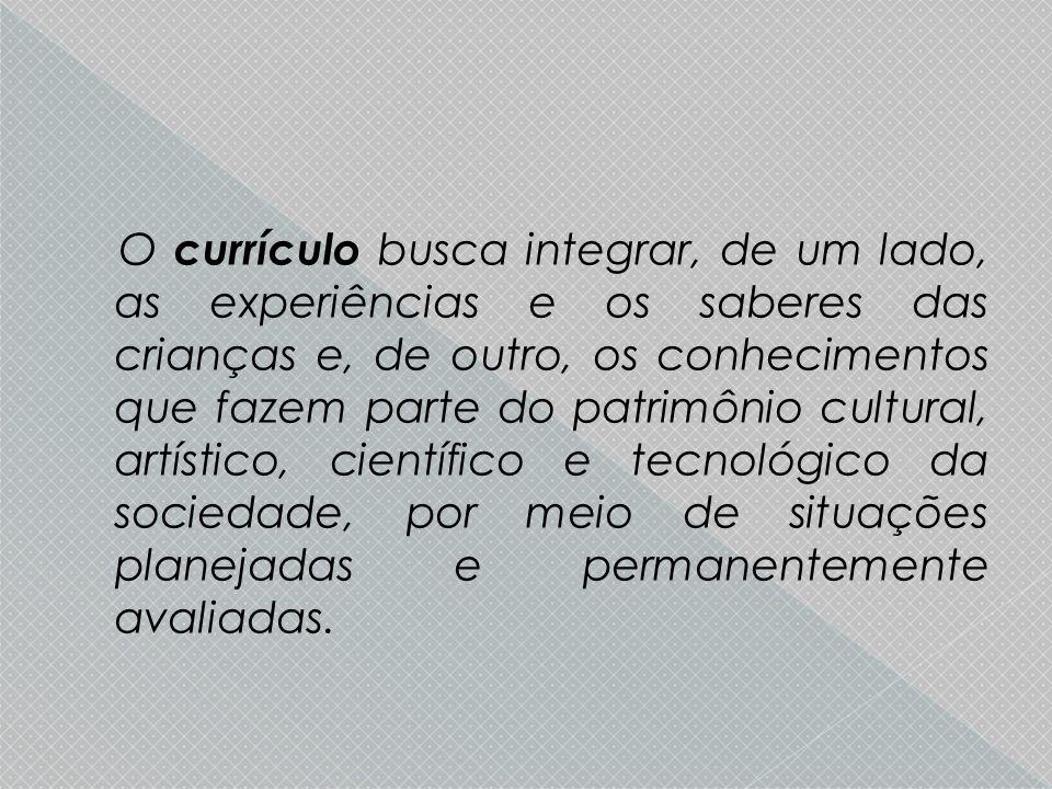 O currículo busca integrar, de um lado, as experiências e os saberes das crianças e, de outro, os conhecimentos que fazem parte do patrimônio cultural