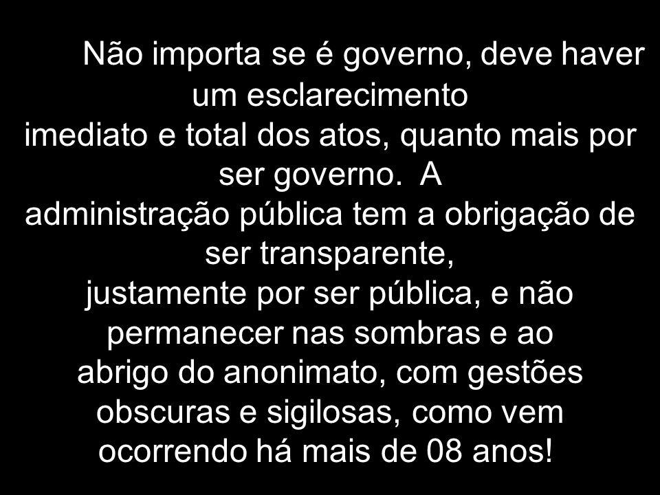 Não importa se é governo, deve haver um esclarecimento imediato e total dos atos, quanto mais por ser governo.