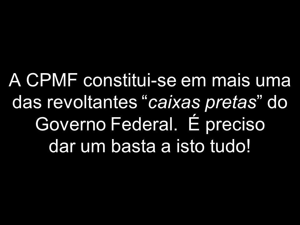 A CPMF constitui-se em mais uma das revoltantes caixas pretas do Governo Federal.