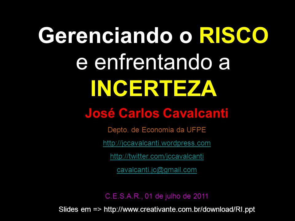Gerenciando o RISCO e enfrentando a INCERTEZA José Carlos Cavalcanti Depto. de Economia da UFPE http://jccavalcanti.wordpress.com http://twitter.com/j