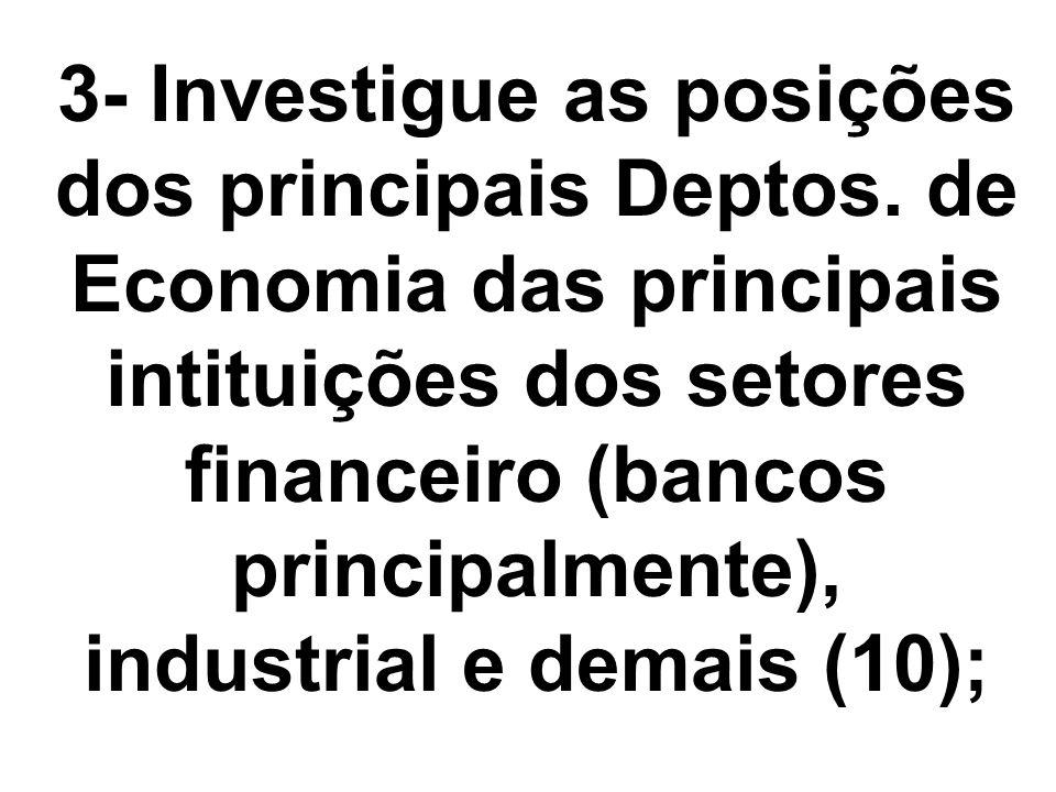 3- Investigue as posições dos principais Deptos. de Economia das principais intituições dos setores financeiro (bancos principalmente), industrial e d
