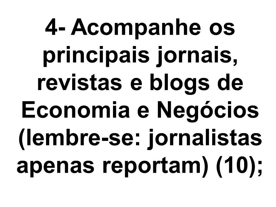 4- Acompanhe os principais jornais, revistas e blogs de Economia e Negócios (lembre-se: jornalistas apenas reportam) (10);
