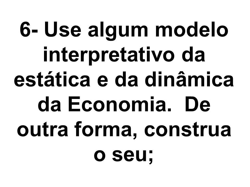 6- Use algum modelo interpretativo da estática e da dinâmica da Economia. De outra forma, construa o seu;