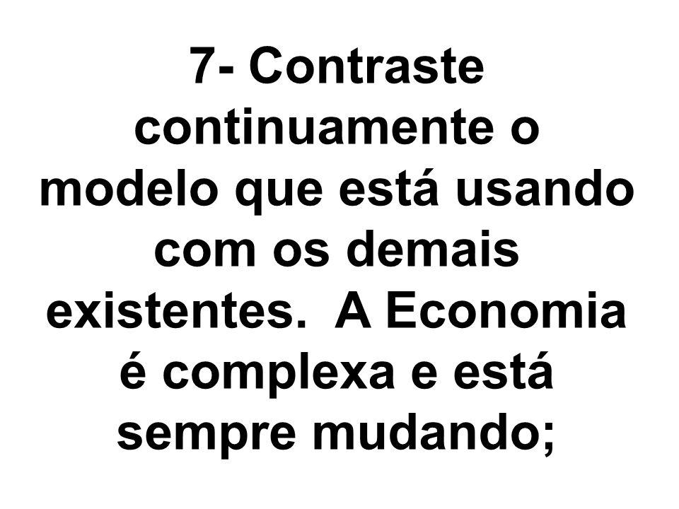 7- Contraste continuamente o modelo que está usando com os demais existentes. A Economia é complexa e está sempre mudando;