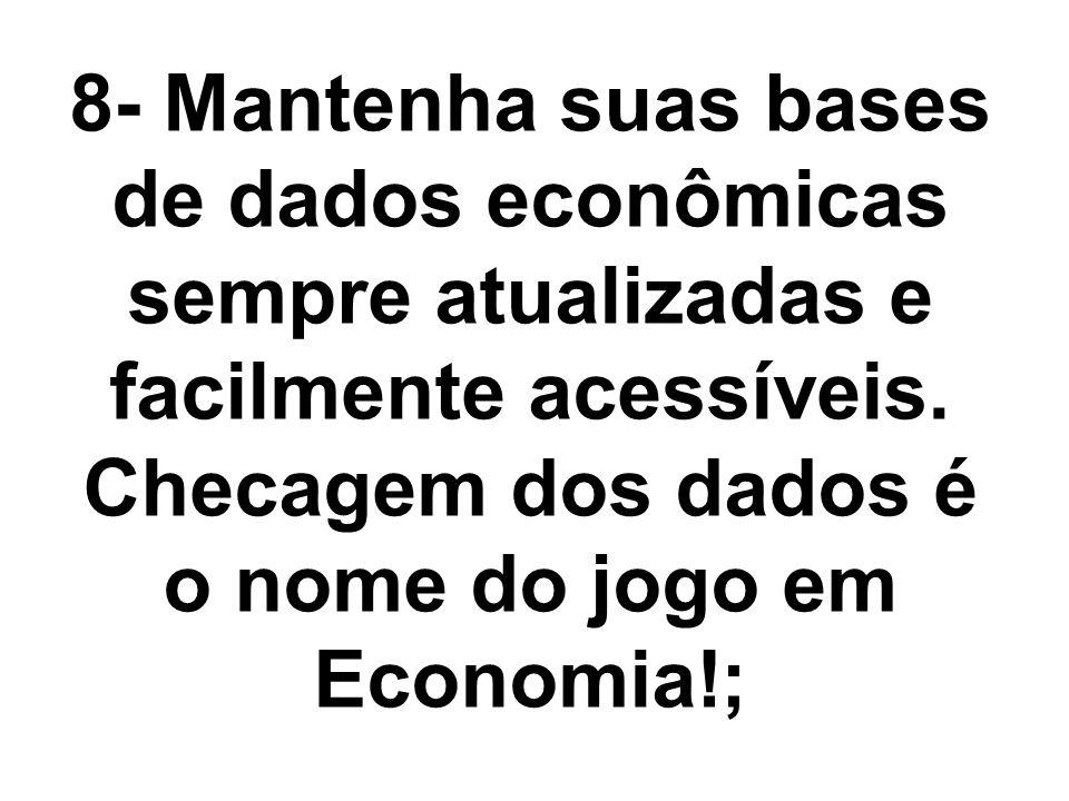 8- Mantenha suas bases de dados econômicas sempre atualizadas e facilmente acessíveis. Checagem dos dados é o nome do jogo em Economia!;