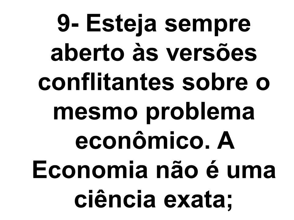 9- Esteja sempre aberto às versões conflitantes sobre o mesmo problema econômico. A Economia não é uma ciência exata;