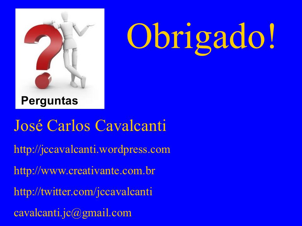 Obrigado! José Carlos Cavalcanti http://jccavalcanti.wordpress.com http://www.creativante.com.br http://twitter.com/jccavalcanti cavalcanti.jc@gmail.c