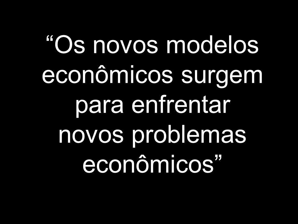 """""""Os novos modelos econômicos surgem para enfrentar novos problemas econômicos"""""""