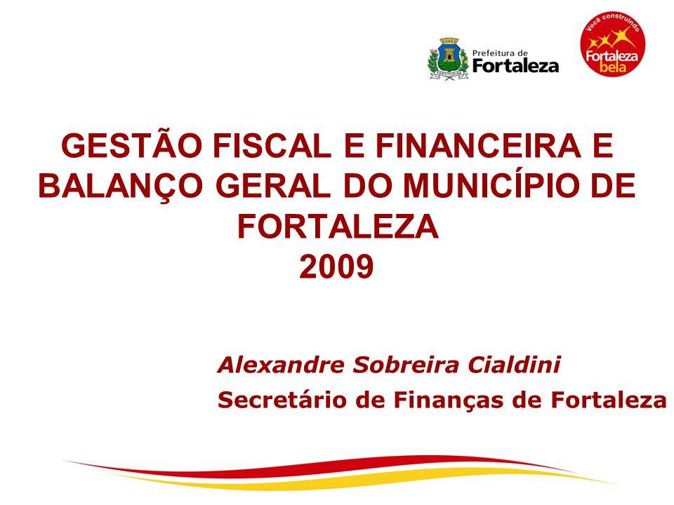 GESTÃO FISCAL E FINANCEIRA E BALANÇO GERAL DO MUNICÍPIO DE FORTALEZA 2009 Alexandre Sobreira Cialdini Secretário de Finanças de Fortaleza