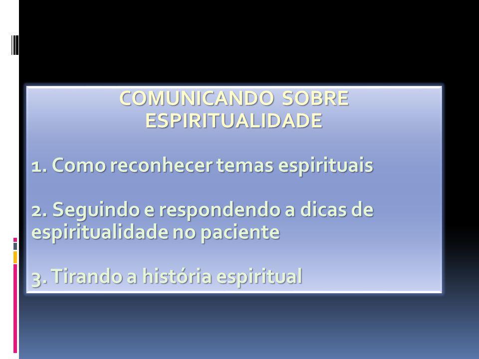 COMUNICANDO SOBRE ESPIRITUALIDADE 1. Como reconhecer temas espirituais 2. Seguindo e respondendo a dicas de espiritualidade no paciente 3. Tirando a h