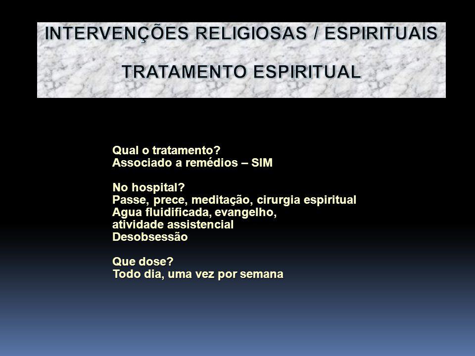 Qual o tratamento? Associado a remédios – SIM No hospital? Passe, prece, meditação, cirurgia espiritual Agua fluidificada, evangelho, atividade assist