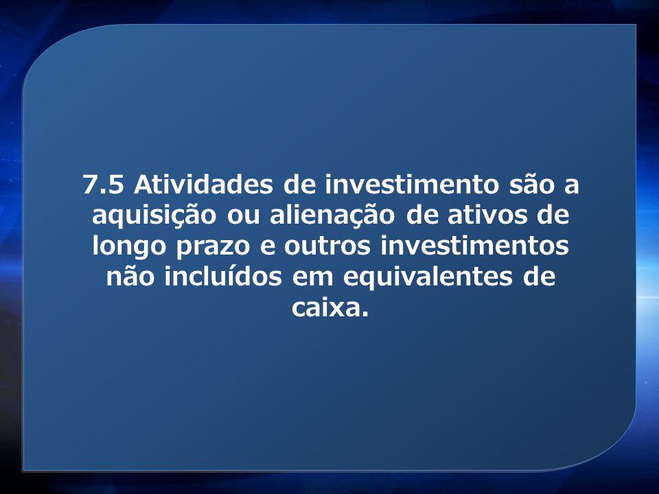 Atividades de investimento 7.5 Atividades de investimento são a aquisição ou alienação de ativos de longo prazo e outros investimentos não incluídos e