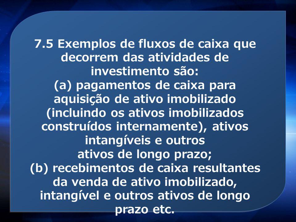 Atividades de investimento 7.5 Exemplos de fluxos de caixa que decorrem das atividades de investimento são: (a) pagamentos de caixa para aquisição de