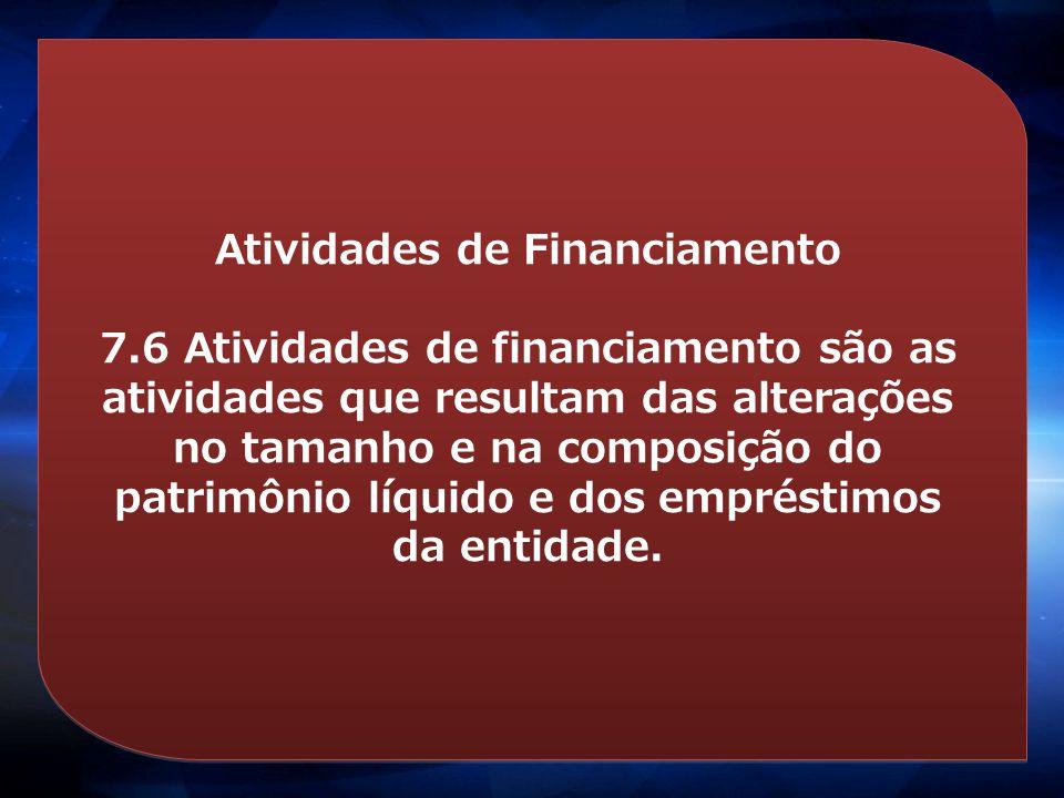 Atividades de Financiamento 7.6 Atividades de financiamento são as atividades que resultam das alterações no tamanho e na composição do patrimônio líq