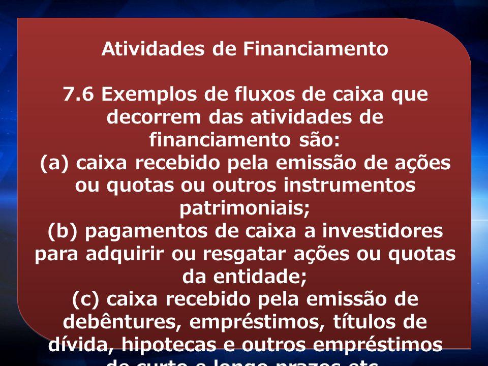 Atividades de Financiamento 7.6 Exemplos de fluxos de caixa que decorrem das atividades de financiamento são: (a) caixa recebido pela emissão de ações