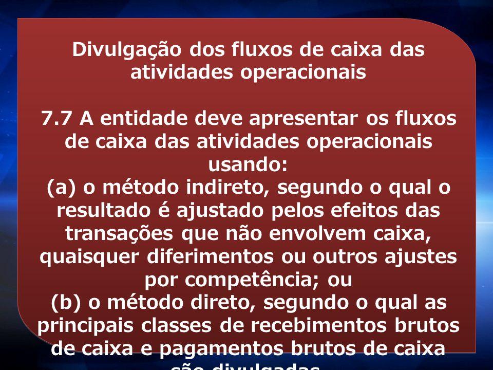 Divulgação dos fluxos de caixa das atividades operacionais 7.7 A entidade deve apresentar os fluxos de caixa das atividades operacionais usando: (a) o
