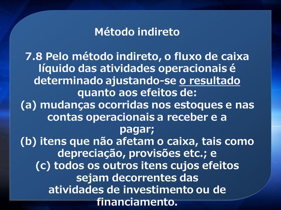 Método indireto 7.8 Pelo método indireto, o fluxo de caixa líquido das atividades operacionais é determinado ajustando-se o resultado quanto aos efeit