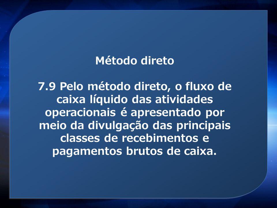 Método direto 7.9 Pelo método direto, o fluxo de caixa líquido das atividades operacionais é apresentado por meio da divulgação das principais classes
