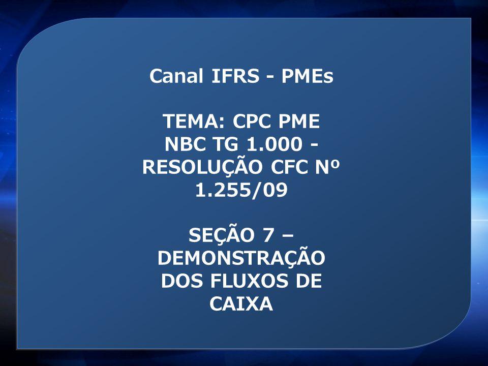 Canal IFRS - PMEs TEMA: CPC PME NBC TG 1.000 - RESOLUÇÃO CFC Nº 1.255/09 SEÇÃO 7 – DEMONSTRAÇÃO DOS FLUXOS DE CAIXA