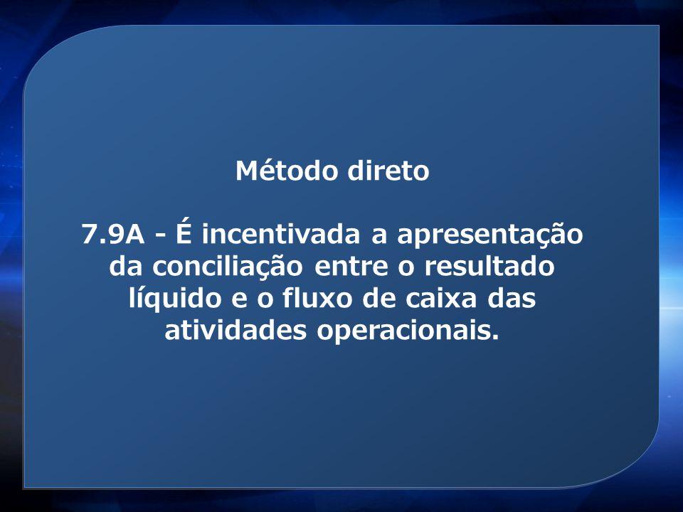 Método direto 7.9A - É incentivada a apresentação da conciliação entre o resultado líquido e o fluxo de caixa das atividades operacionais.