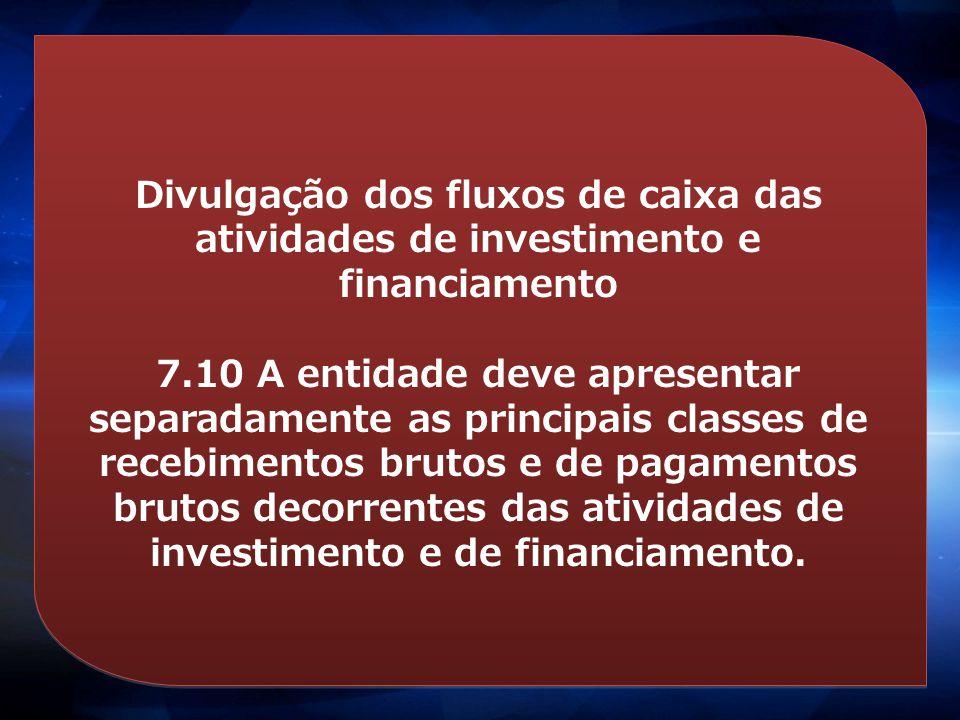 Divulgação dos fluxos de caixa das atividades de investimento e financiamento 7.10 A entidade deve apresentar separadamente as principais classes de r
