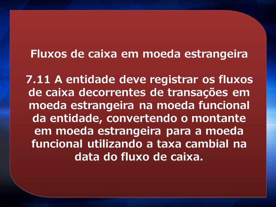 Fluxos de caixa em moeda estrangeira 7.11 A entidade deve registrar os fluxos de caixa decorrentes de transações em moeda estrangeira na moeda funcion