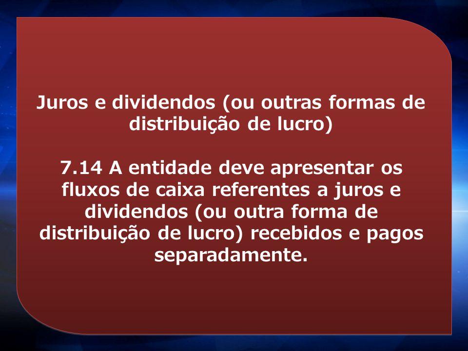 Juros e dividendos (ou outras formas de distribuição de lucro) 7.14 A entidade deve apresentar os fluxos de caixa referentes a juros e dividendos (ou